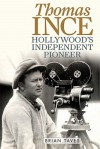 Thomas Ince: Hollywood's Independent Pioneer (Screen Classics) - Brian Taves