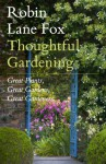 Thoughtful Gardening: Great Plants, Great Gardens, Great Gardeners - Robin Lane Fox