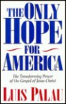 The Only Hope for America: The Transforming Power of the Gospel of Jesus Christ - Luis Palau, Mike Umlandt