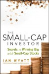 The Small-Cap Investor: Secrets to Winning Big with Small-Cap Stocks - Ian Wyatt
