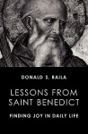 Lessons from Saint Benedict: Finding Joy in Daily Life - Donald S Raila, Benedict J. Groeschel
