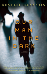 Our Man in the Dark: A Novel - Rashad Harrison