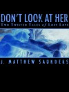 Don't Look at Her: Two Twisted Tales of Lost Love - J. Matthew Saunders