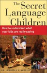 The Secret Language of Children: How to Understand What Your Kids Are Really Saying - Lawrence E. Shapiro