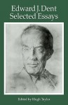 Edward J Dent: Selected Essays - Edward J. Dent, Hugh Taylor