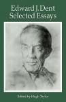 Edward J Dent: Selected Essays - Edward J. Dent, Hugh Taylor