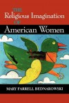 The Religious Imagination of American Women - Mary Farrell Bednarowski