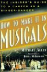 How to Make It in Musicals: The Insider's Guide to a Career As a Singer-Dancer - Michael Allen