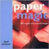 Paper Magic: 60 Origami and Papercraft Designs - Paul Jackson