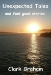 Unexpected Tales and Feel Good Stories - Clark Graham