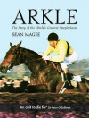 Arkle: The Life and Legacy of 'Himself' - Sean Magee