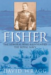 Fisher: The Admiral who Reinvented the Royal Navy - David Wragg