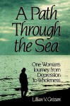 A Path Through the Sea: One Woman's Journey from Depression to Wholeness - Lillian V. Grissen