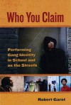 Who You Claim: Performing Gang Identity in School and on the Streets - Robert Garot