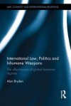 International Law, Politics and Inhumane Weapons: The Effectiveness of Global Landmine Regimes - Alan Bryden