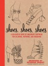 Shoes, Shoes, Shoes: A Delightful Book of Imaginary Footwear for Coloring, Decorating, and Dreaming - Carol Chu, Seymour Chwast