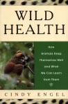 Wild Health: How Animals Keep Themselves Well and What We Can Learn From Them - Cindy Engel