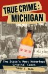 True Crime: Michigan: The State's Most Notorious Criminal Cases - Tobin T. Buhk