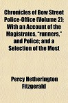 "Chronicles of Bow Street Police-Office (Volume 2); With an Account of the Magistrates, ""Runners,"" and Police; And a Selection of the Most - Percy Hetherington Fitzgerald"