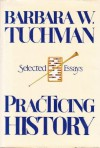 Practicing History: Selected Essays - Barbara W. Tuchman