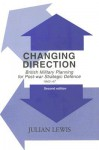Changing Direction: British Military Planning for Post-War Strategic Defence, 1942-1947 - Julian Lewis