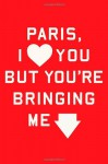 Paris, I Love You but You're Bringing Me Down - Rosecrans Baldwin