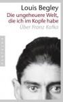 Die ungeheuere Welt, die ich im Kopfe habe: Über Franz Kafka - Louis Begley, Christa Krüger
