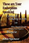 These Are Your Endorphins Speaking: Cycling & Camping in Italy or Who Needs Drugs When You Have a Bicycle - John Spencer