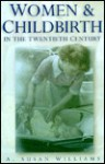 Women and Childbirth in the Twentieth Century - Susan Williams