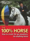 The 100% Horse: How to Create the Go-Anywhere, Do-Anything Horse - Michael Peace, Lesley Bayley