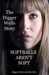Softballs Aren't Soft: The Digger Wells Story - Robert Ellis