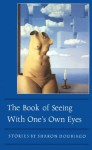 The Book of Seeing With One's Own Eyes (The Graywolf Short Fiction Series) - Sharon Doubiago