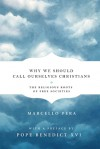 Why We Should Call Ourselves Christians: The Religious Roots of Free Societies - Marcello Pera