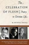 The Celebration of the Flesh: Poetry in Christian Life - Arthur C. McGill
