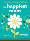 The Happiest Mom (Parenting Magazine): 10 Secrets to Enjoying Motherhood - Meagan Francis, Parenting Magazine