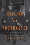 Killing the Poormaster: A Saga of Poverty, Corruption, and Murder in the Great Depression - Holly Metz