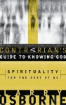 A Contrarian's Guide to Knowing God: Spirituality for the Rest of Us - Larry Osborne