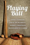 Playing Ball - Shae Connor, Kerry Freeman, Kate McMurray, Marguerite Labbe