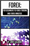 Forex: For beginners to Forex trading and Forex analysis (forex, forex trading, forex analysis, forex book, forex market, forex investment) - James Goldman