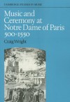 Music And Ceremony At Notre Dame Of Paris, 500 1550 - Craig Wright