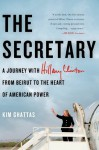The Secretary: A Journey with Hilary Clinton from Beirut to the Heart of American Power - Kim Ghattas