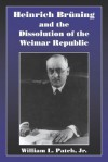 Heinrich Bruning and the Dissolution of the Weimar Republic - William L. Patch, Jr.