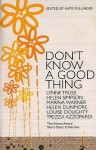Don't Know A Good Thing: The Asham Award Short Story Collection - Kate Pullinger