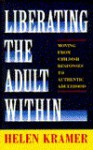 Liberating the Adult Within: Moving from Childish Responses to Authentic Adulthood - Helen Kramer