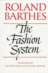 The Fashion System - Roland Barthes, Matthew Ward, Richard Howard