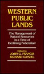 Western Public Lands: The Management Of Natural Resources In A Time Of Declining Federalism - John Francis