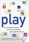 Play: How It Shapes the Brain, Opens the Imagination, and Invigorates the Soul - Stuart Brown