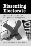 Dissenting Electorate: Those Who Refuse to Vote and the Legitimacy of Their Opposition - Carl Watner, Wendy McElroy, George Smith, Benjamin Ginsberg, Alan Koontz, A. John Simmons, John Pugsley, Robert Weissberg, Gregory Bresiger, Richard Grant, Adin Ballou, Hans Sherrer, Herbert Spencer, Lysander Spooner, Francis Tandy, Frank Chodorov, Robert LeFevre, Sy Leon