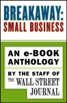 Breakaway: Small Business: An e-book Anthology - Wall Street Journal, The Staff of the Wall Street Journal