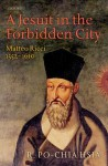 A Jesuit in the Forbidden City: Matteo Ricci 1552-1610 - R. Po-chia Hsia